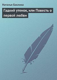 Наталья Баклина -Гадкий утенок, или Повесть о первой любви
