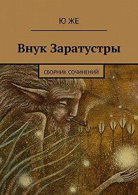 Ю Же -Внук Заратустры. Сборник сочинений
