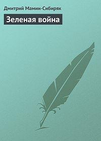 Дмитрий Мамин-Сибиряк - Зеленая война
