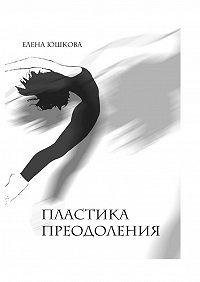 Елена Юшкова - Пластика преодоления
