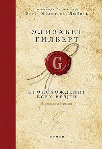 Элизабет Гилберт - Происхождение всех вещей