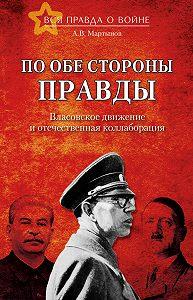 Андрей Мартынов -По обе стороны правды. Власовское движение и отечественная коллаборация