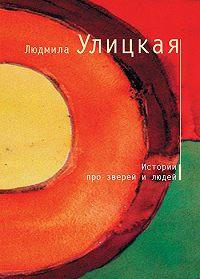 Людмила Улицкая -Истории про зверей и людей (сборник)