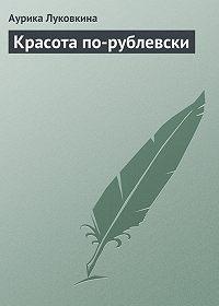 Аурика Луковкина - Красота по-рублевски