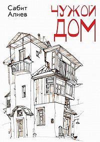 Сабит Алиев -Чужой дом