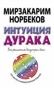 Мирзакарим Норбеков -Интуиция дурака, или Как достать халявный миллион решений