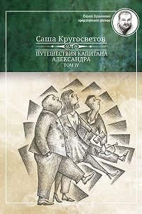 Саша Кругосветов -Путешествия капитана Александра. Том 4