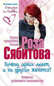 Роза Сябитова -Почему одних любят, а на других женятся? Секреты успешного замужества
