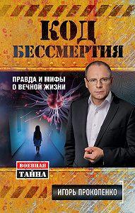 Игорь Прокопенко -Код бессмертия. Правда и мифы о вечной жизни