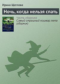 Ирина Щеглова -Ночь, когда нельзя спать