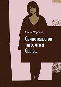 Елена Черская - Свидетельство того, что я была…