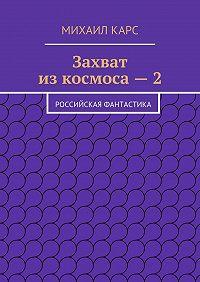 Михаил Карс - Захват изкосмоса–2. Российская фантастика