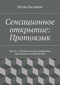 Игорь Балашов - Сенсационное открытие: Протоязык. Часть 2