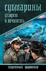 Богдан Сушинский -Субмарины уходят в вечность