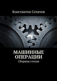 Константин Селичев -Машинные операции. Сборник стихов