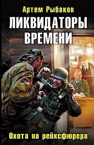 Артем Рыбаков -Ликвидаторы времени. Охота на рейхсфюрера
