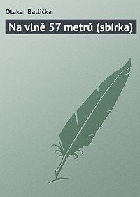 Otakar Batlička -Na vlně 57 metrů (sbírka)