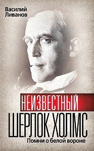 Василий Ливанов -Неизвестный Шерлок Холмс. Помни о белой вороне