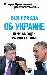 Игорь Прокопенко -Вся правда об Украине. Кому выгоден раскол страны?