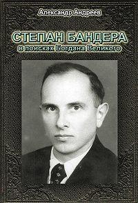 Александр Радьевич Андреев - Степан Бандера в поисках Богдана Великого