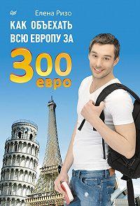 Елена Ризо -Как объехать всю Европу за 300 евро