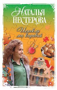 Наталья Нестерова - Испекли мы каравай (сборник)