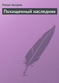 Роман Захаров -Похищенный наследник