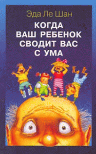 Эда Ле Шан -Когда ваш ребенок сводит вас с ума