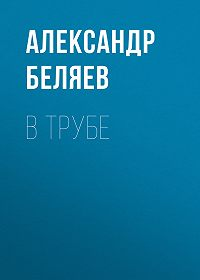 Александр Беляев -В трубе