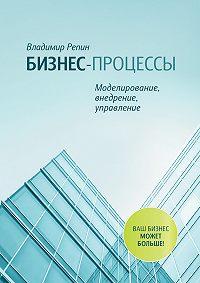 Владимир Репин -Бизнес-процессы. Моделирование, внедрение, управление