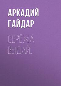 Аркадий Гайдар -Серёжа, выдай…