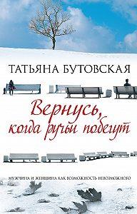 Татьяна Бутовская - Вернусь, когда ручьи побегут