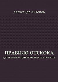 Александр Антонов -Правило отскока. Детективно-приключенческая повесть