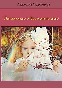 Анжелика Андрианова -Заметки овоспитании