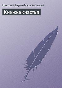 Николай Гарин-Михайловский -Книжка счастья