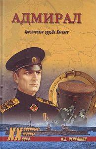 Николай Андреевич Черкашин - Адмирал. Трагическая судьба Колчака