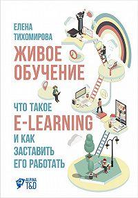Елена Тихомирова -Живое обучение: Что такое e-learning и как заставить его работать