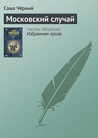 Саша Чёрный - Московский случай