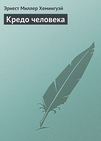 Эрнест Миллер Хемингуэй - Кредо человека