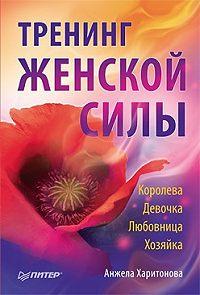 Анжела Харитонова - Тренинг женской силы: Королева, Девочка, Любовница, Хозяйка