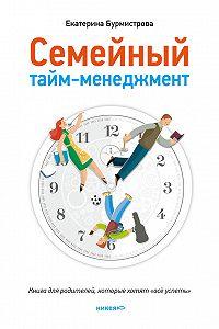 Екатерина Бурмистрова -Семейный тайм-менеджмент. Книга для родителей, которые хотят «все успеть»