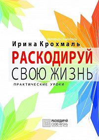 Ирина Крохмаль -Раскодируй свою жизнь. Практические уроки
