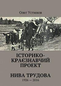 Олег Устiнов -Історико-краєзнавчий проект Нива Трудова. 1926—2016