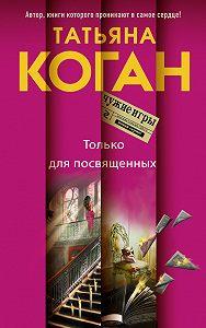 Татьяна Коган -Только для посвященных