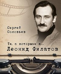 Сергей Александрович Соловьев -Те, с которыми я… Леонид Филатов