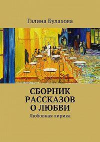 Галина Булахова - Сборник рассказов о любви
