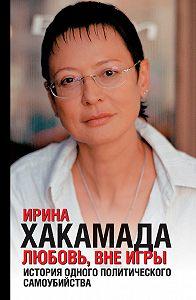 Ирина Хакамада -Любовь вне игры. История одного политического самоубийства