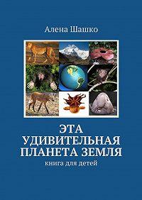 Алена Шашко - Эта удивительная планета Земля. Книга для детей
