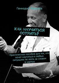 Геннадий Ферузов -Как научиться острить? Практическое пособие для тех, кто хочет научиться влюбых ситуациях нелезть засловом вкарман