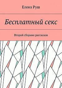 Елена Руш -Бесплатныйсекс. Второй сборник рассказов